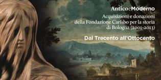 Bologna: Antico e Moderno. Acquisizioni e donazioni della Fondazione Carisbo per la storia di Bologna  (2001-2013) – Dal Trecento all'Ottocento