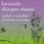 Rimini – BIENNALE DISEGNO RIMINI – Visibile e Invisibile . Desiderio e Passione
